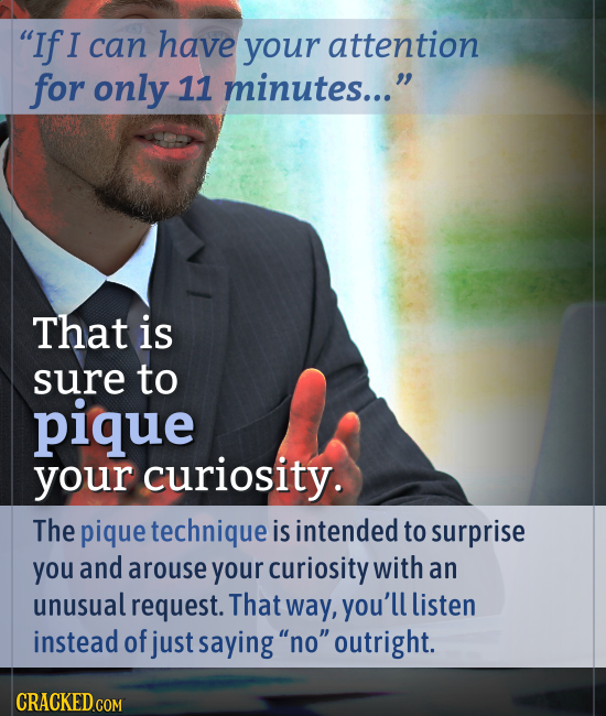 If I can have your attention for only 11 minutes... That is sure to pique your curiosity. The pique technique is intended to surprise you and arouse