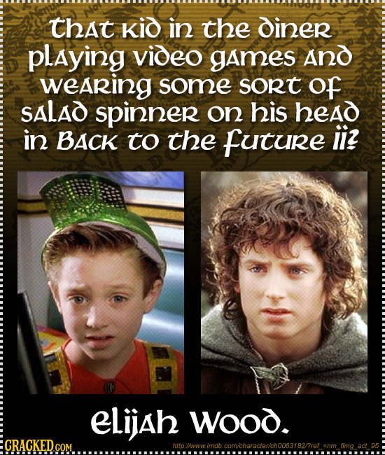 that Kid in the diner playing video games And wearing some sort Of SALAD spinner on his head in BACK to the Future iiz eLijah Wood. CRACKED.COM hit li