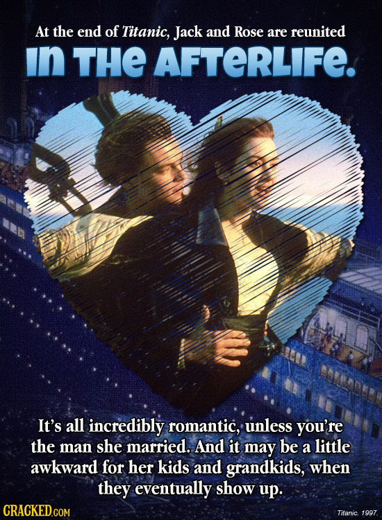 At the end of Titanic, Jack and Rose are reunited in THE AFTERLIFE. It's all incredibly romantic, unless you're the man she married. And it may be a l