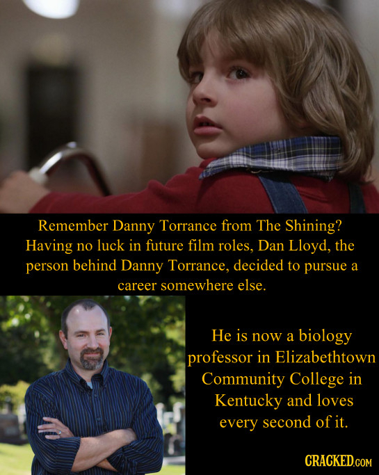 Remember Danny Torrance from The Shining? Having no luck in future film roles, Dan Lloyd, the person behind Danny Torrance, decided to pursue a career