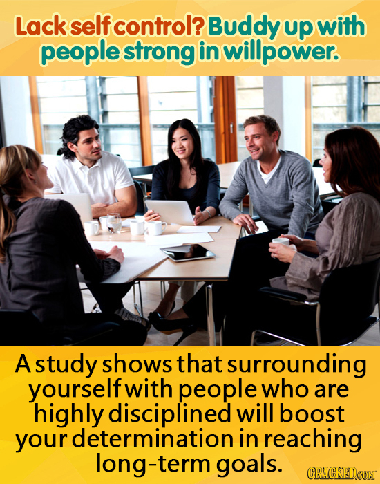 Lack self control? Buddy up with people strong in willpower. A study shows that surrounding yourself with people who are highly disciplined will boost