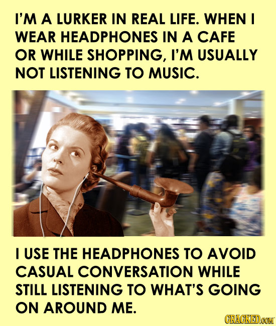 I'M A LURKER IN REAL LIFE. WHEN I WEAR HEADPHONES IN A CAFE OR WHILE SHOPPING, I'M USUALLY NOT LISTENING TO MUSIC. I USE THE HEADPHONES TO AVOID CASUA