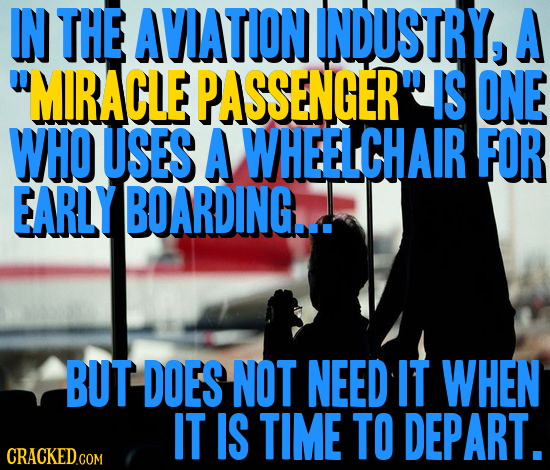 IN THE AVIATION INDUSTRY, A MIRACLE PASSENGER IS ONE WHO USES A WHEELCHAIR FOR EARLY BOARDING... BUT DOES NOT NEED IT WHEN IT IS TIME TO DEPART. CRA