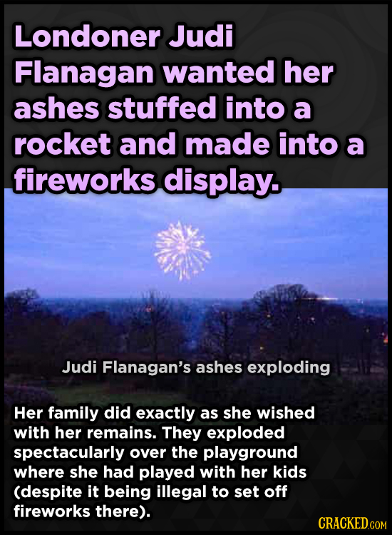 Londoner Judi Flanagan wanted her ashes stuffed into a rocket and made into a fireworks display. Judi Flanagan's ashes exploding Her family did exactl