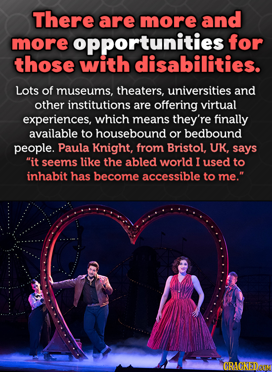 There are more and more opportunities for those with disabilities. Lots of museums, theaters, universities and other institutions are offering virtual