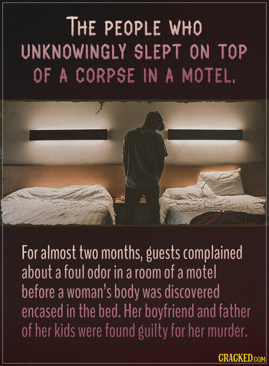 The people who unknowingly slept on top of a corpse in a motel.  For almost two months, guests complained about a foul odor in a room of a motel befor