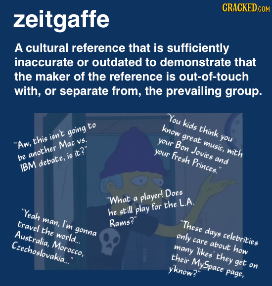 zeitgaffe CRACKED COM A cultural reference that is sufficiently inaccurate or outdated to demonstrate that the maker of the reference is out-of-touch