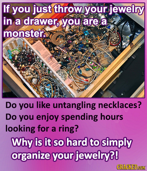 If you just throw your jewelry in a drawer, you are a monster. Do you like untangling necklaces? Do you enjoy spending hours looking for a ring? Why i