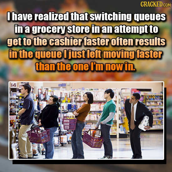 CRACKED COM I have realized that switching queues in a grocery store in an attempt to get to the cashier faster often results in the queue I just left