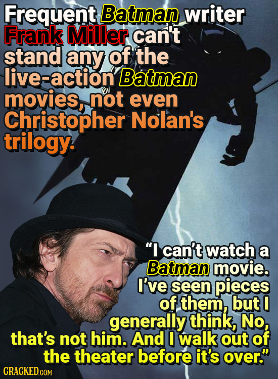 Frequent Batman writer Frank Miller can't stand any of the live-action' Batman movies, not even Christopher Nolan's trilogy. I can't watch a Batman m