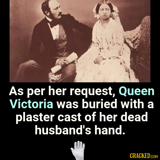 As per her request, Queen Victoria was buried with a plaster cast of her dead husband's hand. CRACKED.COM