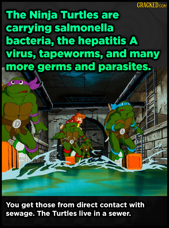 CRACKED COM The Ninja Turtles are carrying salmonella bacteria, the hepatitis A virus, tapeworms, and many more germs and parasites. AREIRIN You get t