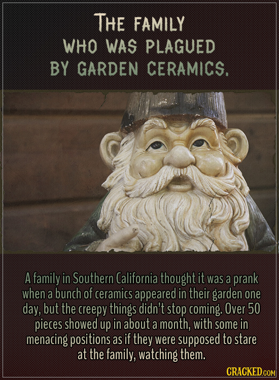The family who was plagued by garden ceramics.  A family in Southern California thought it was a prank when a bunch of ceramics appeared in their gard