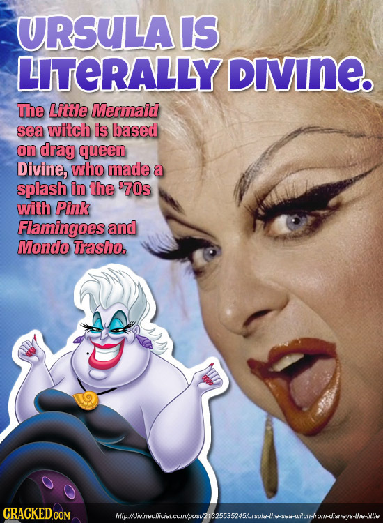 URSULA IS LITERALLY DIVINE. The Littie Mermaid sea witch is based on drag queen Divine, who made a splash in the 970s with Pink Flamingoes and Mondo T