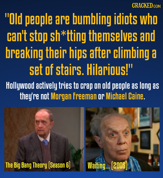 Old people are bumbling idiots who can't stop sh*tting themselves and breaking their hips after climbing a set Of stairs. Hilarious! Hollywood activ