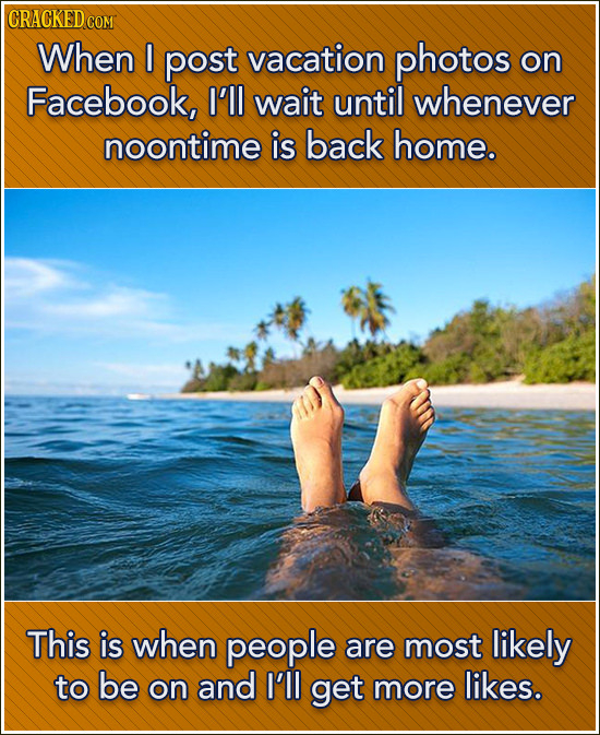 CRACKED COM When I post vacation photos on Facebook, I'll wait until whenever noontime is back home. This is when people are most likely to be on and
