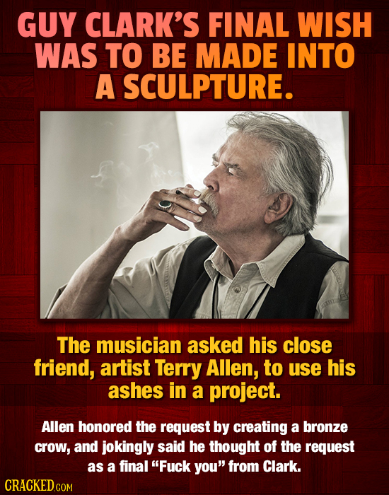 GUY CLARK'S FINAL WISH WAS TO BE MADE INTO A SCULPTURE. The musician asked his close friend, artist Terry Allen, to use his ashes in a project. Allen