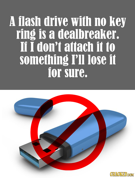 A flash drive with no key ring is a dealbreaker. If I don't attach it to something I'll lose it for sure. CRACKEDOON