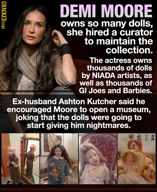 CRACKED.COM DEMI MOORE owns so many dolls, she hired a curator to maintain the collection. The actress owns thousands of dolls by NIADA artists, as we