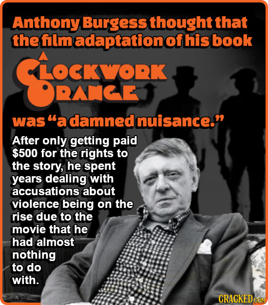 Anthony Burgess thought that the flm adaptation of his book LOCKWORK RACE was a damned Inuisance. After only getting paid $500 for the rights to the