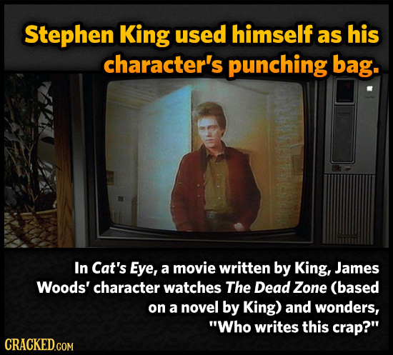 Stephen King used himself as his character's punching bag. In Cat's Eye, a movie written by King, James Woods' character watches The Dead Zone (based
