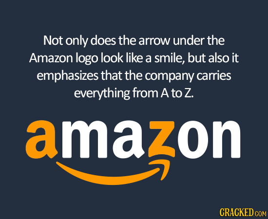 Not only does the arrow under the Amazon logo look like a smile, but also it emphasizes that the company carries everything from A to Z. amazon CRACKE