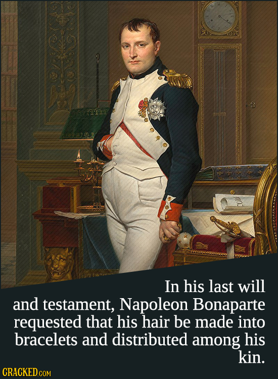 In his last will and testament, Napoleon Bonaparte requested that his hair be made into bracelets and distributed among his kin. CRACKED