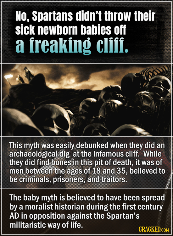 No, spartans didn't throw their sick newborn babies off a freaking cliff. This myth was easily debunked when they did an archaeological dig at the inf