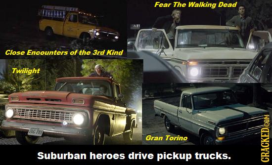 Fear The Walking Dead Close Encounters of the 3rd Kind Twilight Nuc Gran Torino Suburban heroes drive pickup trucks. CRACKED.COM