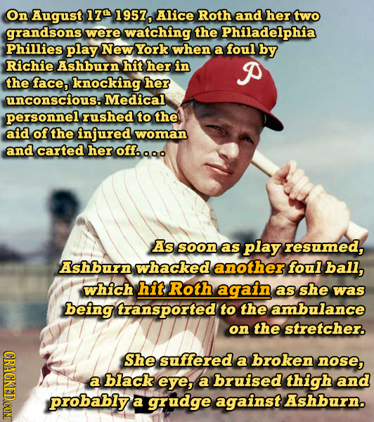 On August 17 1957, Alice Roth and her two grandsons were watching the Philadelphia Phillies play New York when a foul by Richie Ashburn hit her in P t