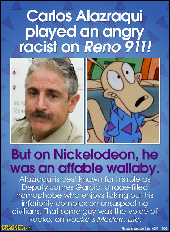 Carlos Alazraqui played an angry racist on Reno 911! But on Nickelodeon, he was an affable wallaby. Alazraqui is best known for his role as Deputy Jam