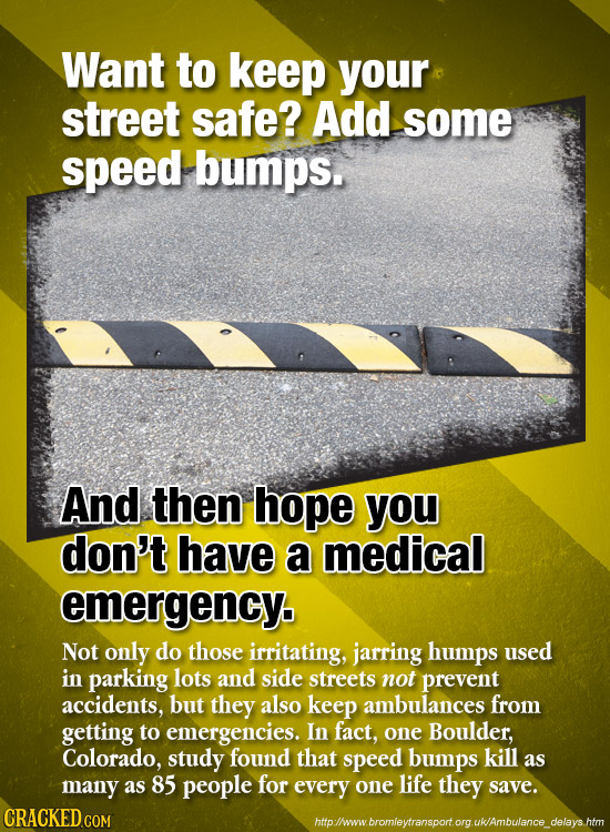 Want to keep your street safe? Add some speed bumps. And then hope you don't have a medical emergency. Not only do those irritating, jarring humps use
