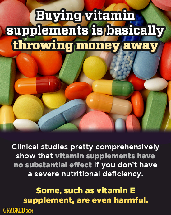 Buying vitamin supplements Is basically throwing money away Clinical studies pretty comprehensively show that vitamin supplements have no substantial