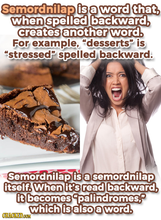 Semordnilap is a word that, when spelled backward, creates another word. For example, desserts is stressed spelled backward. Semordnilap is a semo