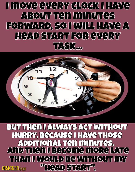I move eVeRY CLOCK I HAVE ABOUT TEn minutes FORWARD, So I WILL HAVE A HEAD START FOR eveRY TASK... 12 11 10 2 8 7 5 6 BUT THEN I ALWAYS ACT WITHOUT HU