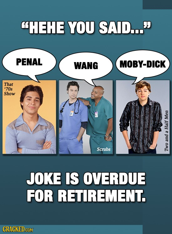 HEHE YOU SAID... PENAL WANG MOBY-DICK That '70s Show Men Half a and Scrubs Two JOKE IS OVERDUE FOR RETIREMENT. CRACKED COM
