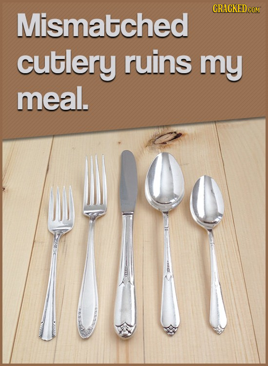 CRACKED co Mismatched cutlery ruins my meal.