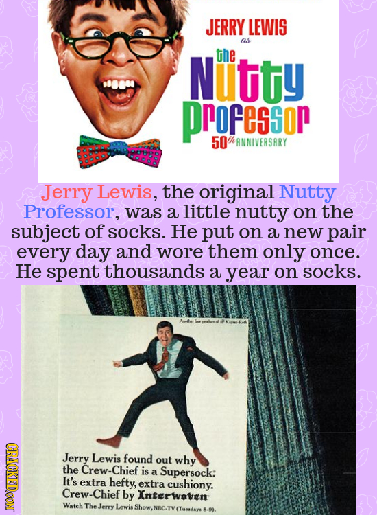 JERRY LEWIS as Nutity the ProFessor 50 thANNIVERSARY Jerry Lewis, the original Nutty Professor, was a little nutty on the subject of socks. He put on