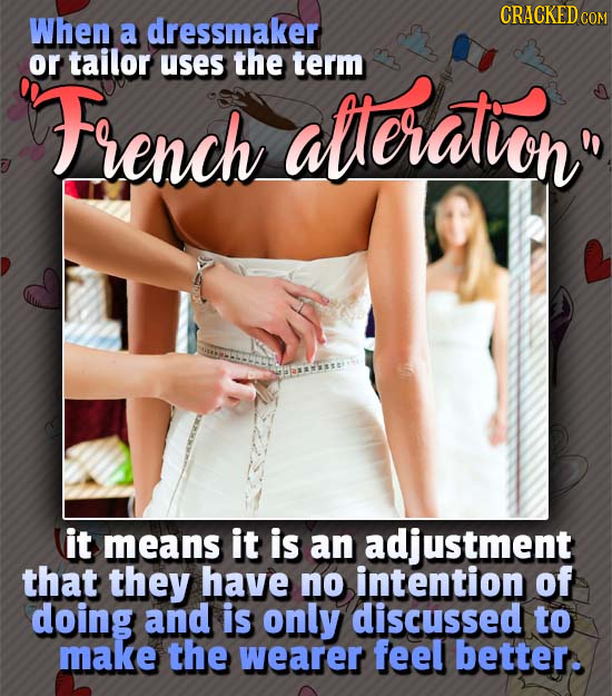 CRACKED CO When a dressmaker or tailor uses the alleratin term French it means it is an adjustment that they have no intention of doing and is only d