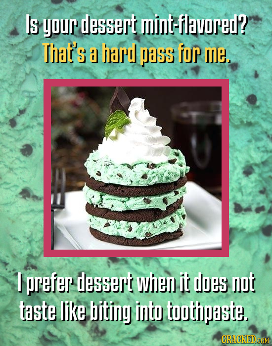 Is your dessert mint-flavored? That's hard pass for me. I prefer dessert when it does not taste like biting into toothpaste.