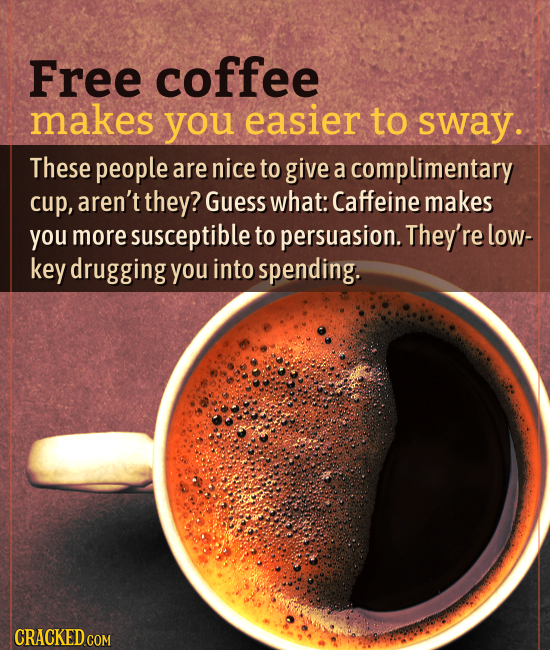Free coffee makes you easier to sway. These people are nice to give a complimentary cup, aren't they? Guess what: Caffeine makes you more susceptible