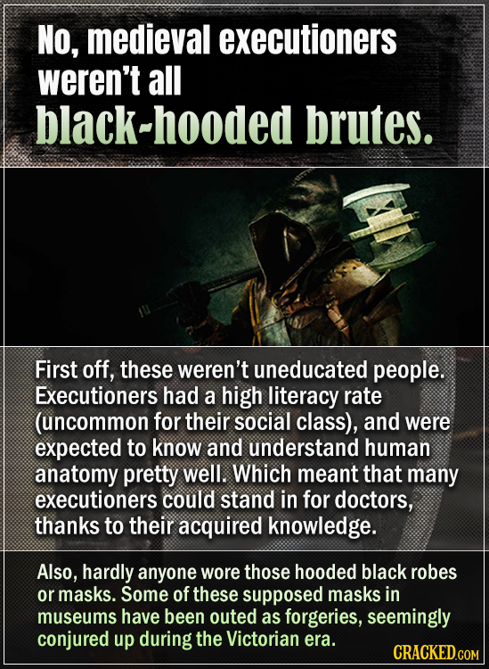 No, medieval executioners weren't all black-hooded brutes. First off, these weren't uneducated people. Executioners had a high literacy rate (uncommon