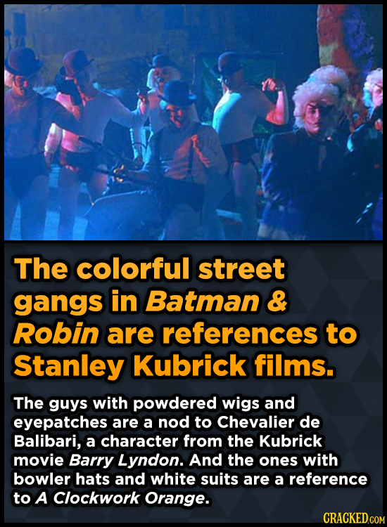 The colorful street gangs in Batman & Robin are references to Stanley Kubrick films. The guys with powdered wigs and eyepatches are a nod to Chevalier
