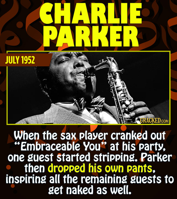 "15 Epic Feats of Partying by Famous People - When the sax player cranked out ""Embraceable You"" at his party, one guest started stripping. Parker then"