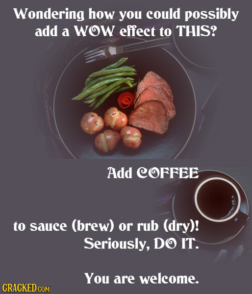 Wondering how you could possibly add a WOW effect to THIS? Add COFFEE to sauce (brew) or rub (dry)! Seriously, DO IT. You are welcome. CRACKED COM
