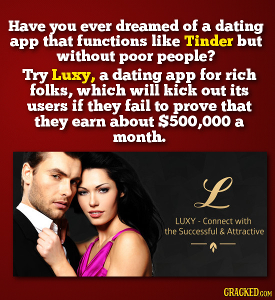 Have you ever dreamed of a dating app that functions like Tinder but without poor people? Try Luxy, a dating app for rich folks, which will kick out i