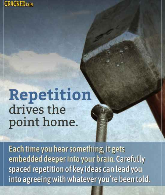 CRACKED co COM Repetition drives the point home. Each time you hear something, it gets embedded deeper into your brain. Carefully spaced repetition of