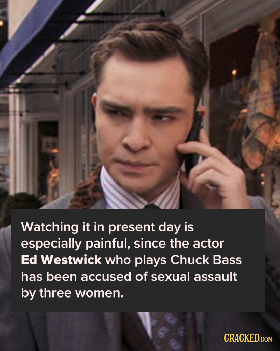 Watching it in present day is especially painful, since the actor Ed Westwick who plays Chuck Bass has been accused of sexual assault by three women.