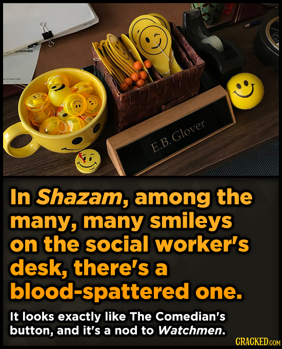Glover E.B. In Shazam, among the many, many smileys on the social worker's desk, there's a blood-spattered one. It looks exactly like The Comedian's b