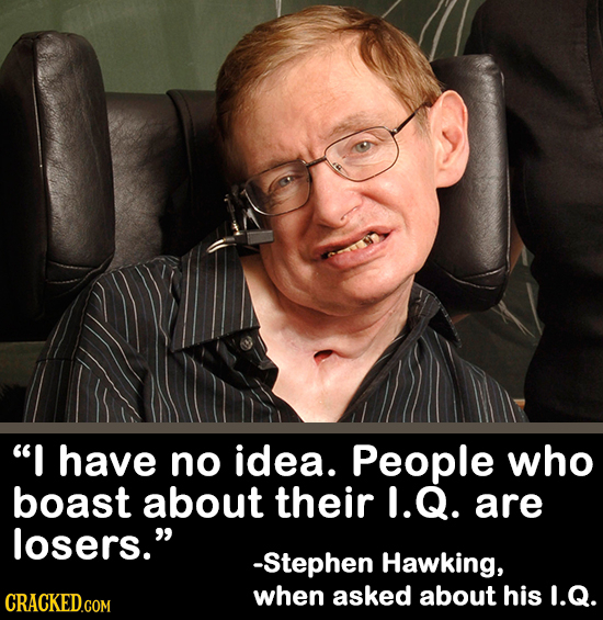 I have no idea. People who boast about their 1.Q. are losers. -Stephen Hawking, CRACKED.COM when asked about his I.Q.
